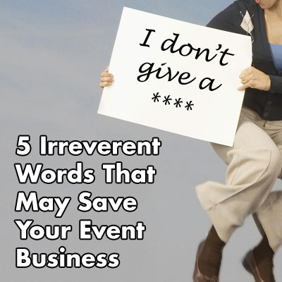 5 Irreverent Words That May Save Your Event Business